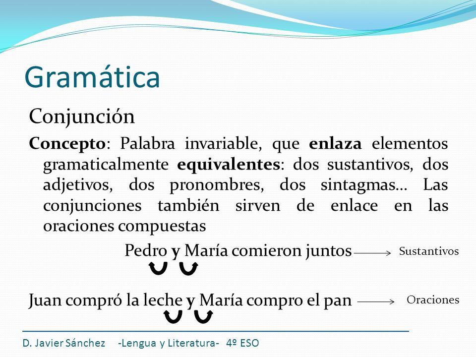 Gramática Conjunción Concepto: Palabra invariable, que enlaza elementos gramaticalmente equivalentes: dos sustantivos, dos adjetivos, dos pronombres,
