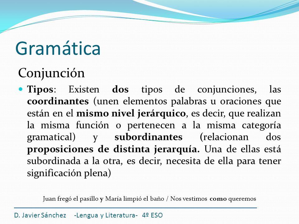Gramática Conjunción Tipos: Existen dos tipos de conjunciones, las coordinantes (unen elementos palabras u oraciones que están en el mismo nivel jerár