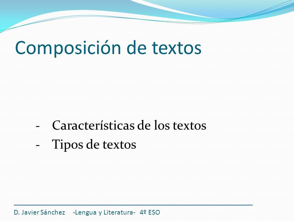 Composición de textos Características de los textos Tipos de textos D. Javier Sánchez -Lengua y Literatura- 4º ESO