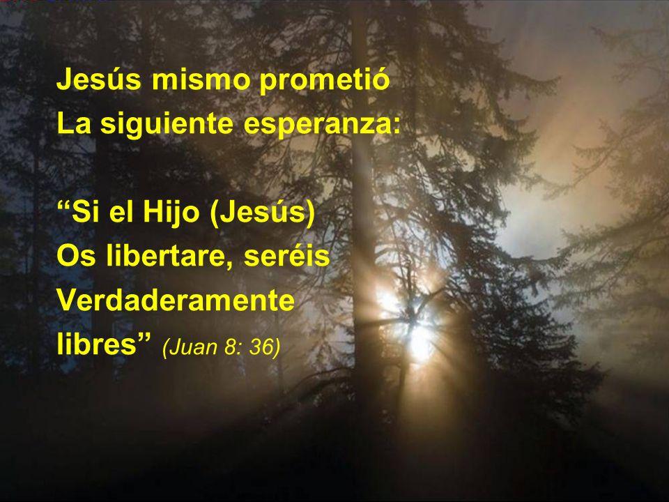 Jesús mismo prometió La siguiente esperanza: Si el Hijo (Jesús) Os libertare, seréis Verdaderamente libres (Juan 8: 36)