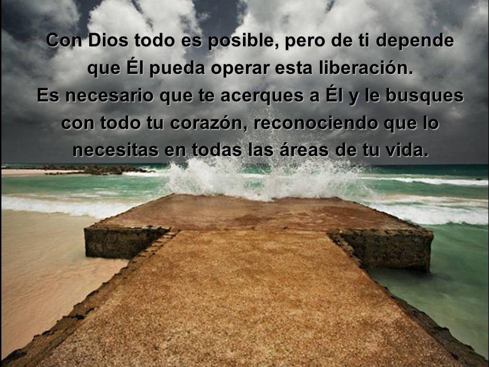 Con Dios todo es posible, pero de ti depende que Él pueda operar esta liberación.