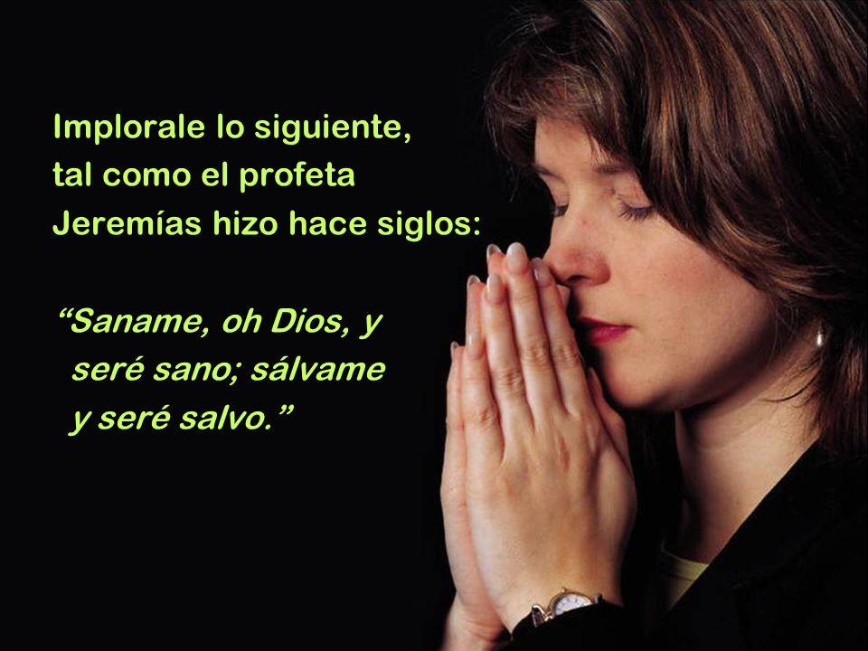 Implorale lo siguiente, tal como el profeta Jeremías hizo hace siglos: Saname, oh Dios, y seré sano; sálvame y seré salvo.