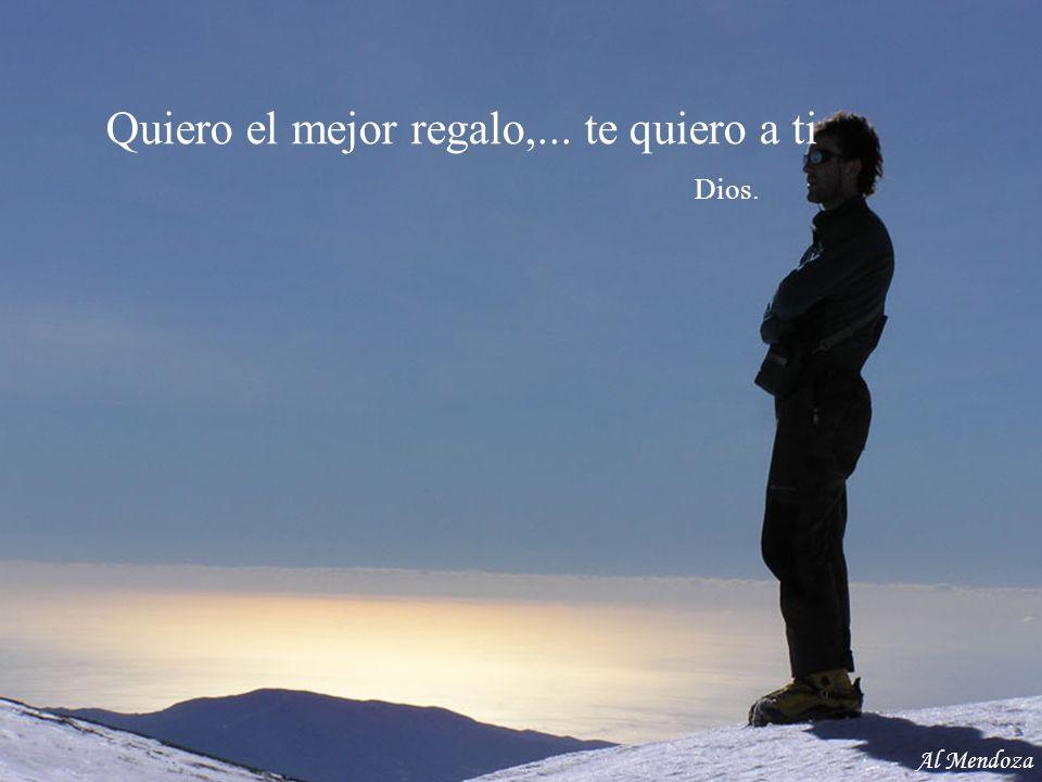 Quiero el mejor regalo,... te quiero a ti Dios. Al Mendoza