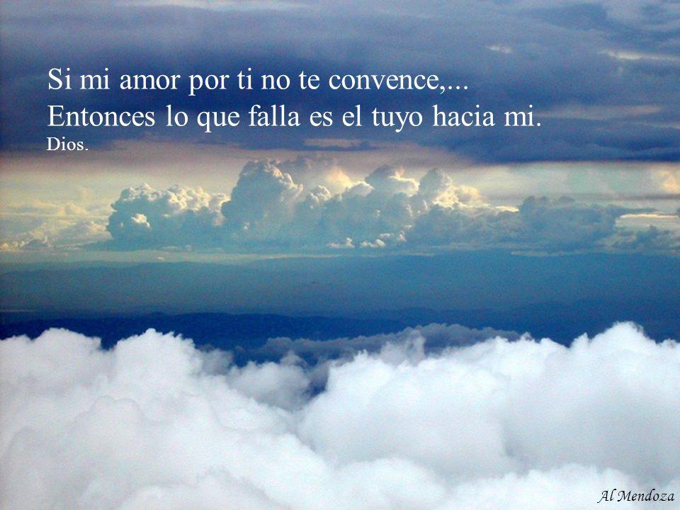 Si mi amor por ti no te convence,... Entonces lo que falla es el tuyo hacia mi. Dios. Al Mendoza