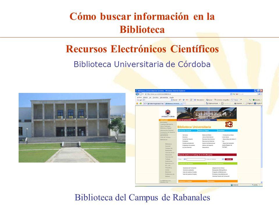Cómo buscar información en la Biblioteca Recursos Electrónicos Científicos Biblioteca Universitaria de Córdoba Biblioteca del Campus de Rabanales