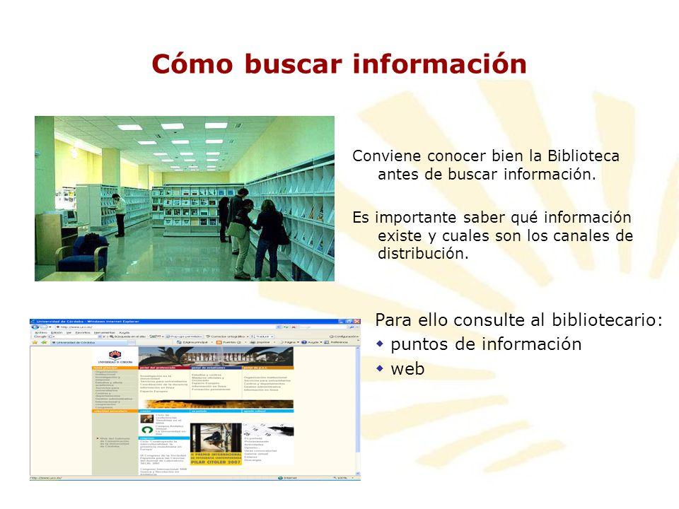 Cómo buscar información Conviene conocer bien la Biblioteca antes de buscar información. Es importante saber qué información existe y cuales son los c