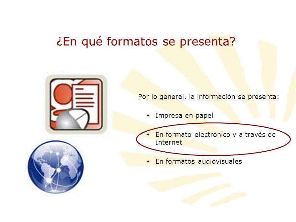 ¿En qué formatos se presenta? Por lo general, la información se presenta: Impresa en papel En formato electrónico y a través de Internet En formatos a