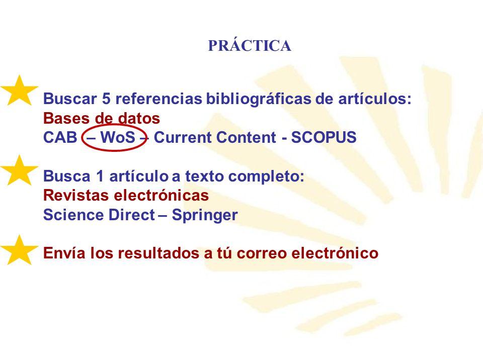 PRÁCTICA Buscar 5 referencias bibliográficas de artículos: Bases de datos CAB – WoS – Current Content - SCOPUS Busca 1 artículo a texto completo: Revi