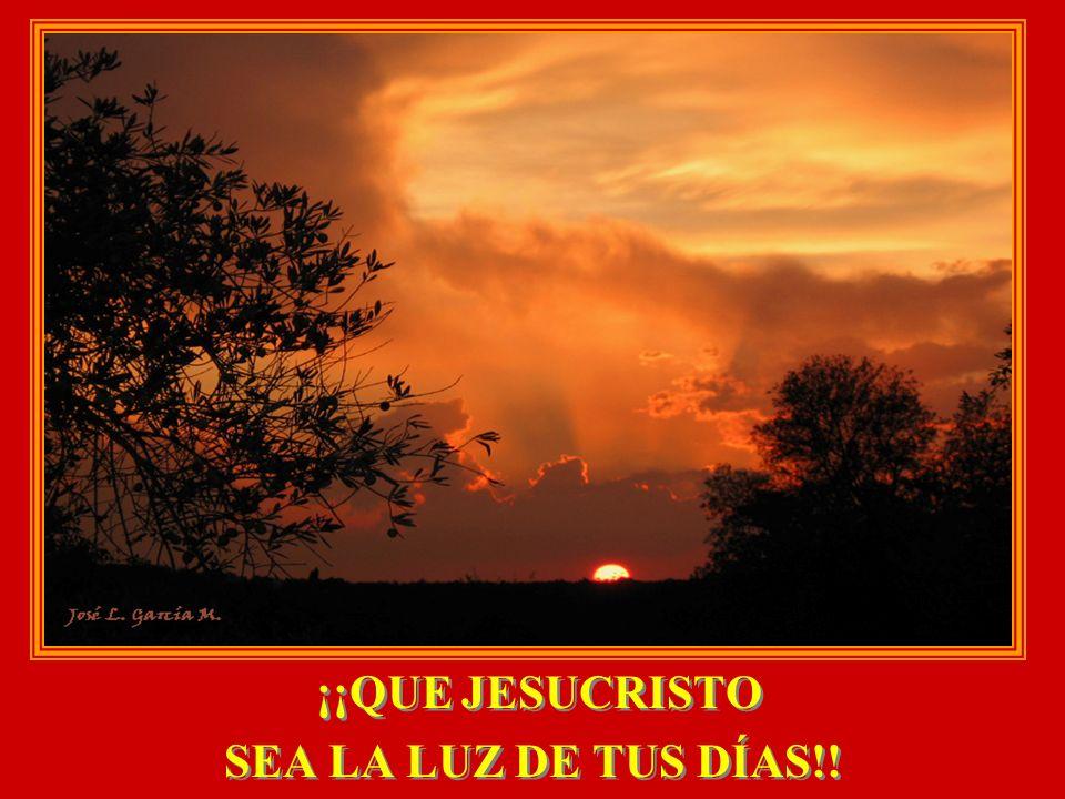 ¡¡QUE JESUCRISTO SEA LA LUZ DE TUS DÍAS!! ¡¡QUE JESUCRISTO SEA LA LUZ DE TUS DÍAS!!