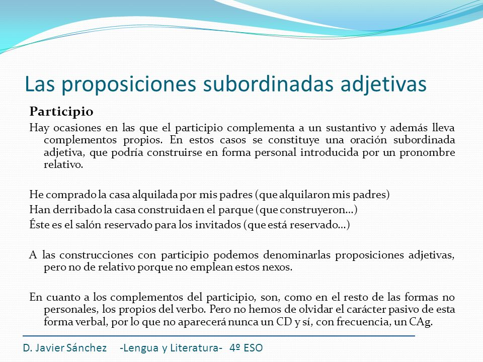 Las proposiciones subordinadas adjetivas Participio Hay ocasiones en las que el participio complementa a un sustantivo y además lleva complementos pro