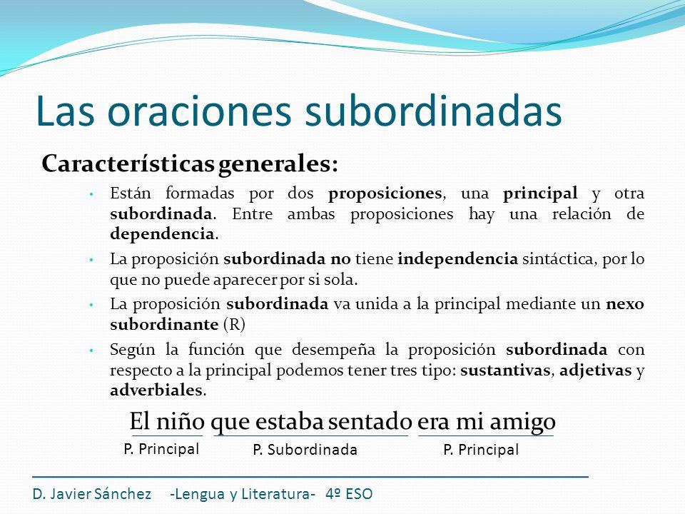 Las oraciones subordinadas Características generales: Están formadas por dos proposiciones, una principal y otra subordinada. Entre ambas proposicione