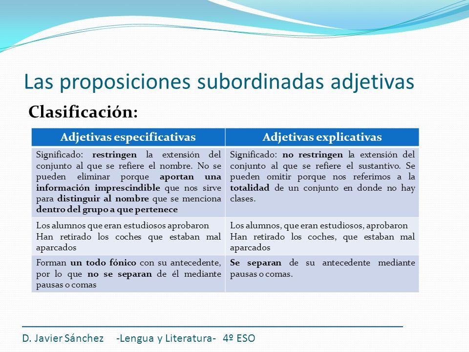 Las proposiciones subordinadas adjetivas Nexos: Las proposiciones subordinadas adjetivas van introducidas mediante: Pronombre relativo que Pronombre relativo quien/quienes Sujeto, CD, CI, C.Reg, CC Pronombres relativos el/la/lo cual, los/las cuales Adjetivos relativos cuyo/s cuya/s Determinante Adverbios relativos donde/cuando/como CCL, CCT, CCM Todos estos nexos tienen dos valores: 1.