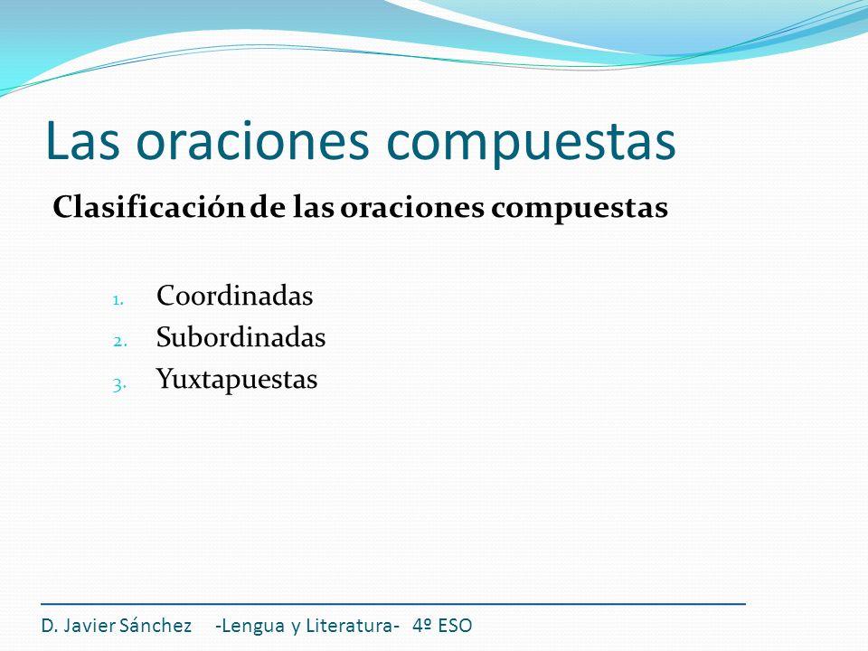 Las oraciones compuestas Clasificación de las oraciones compuestas 1. Coordinadas 2. Subordinadas 3. Yuxtapuestas D. Javier Sánchez -Lengua y Literatu