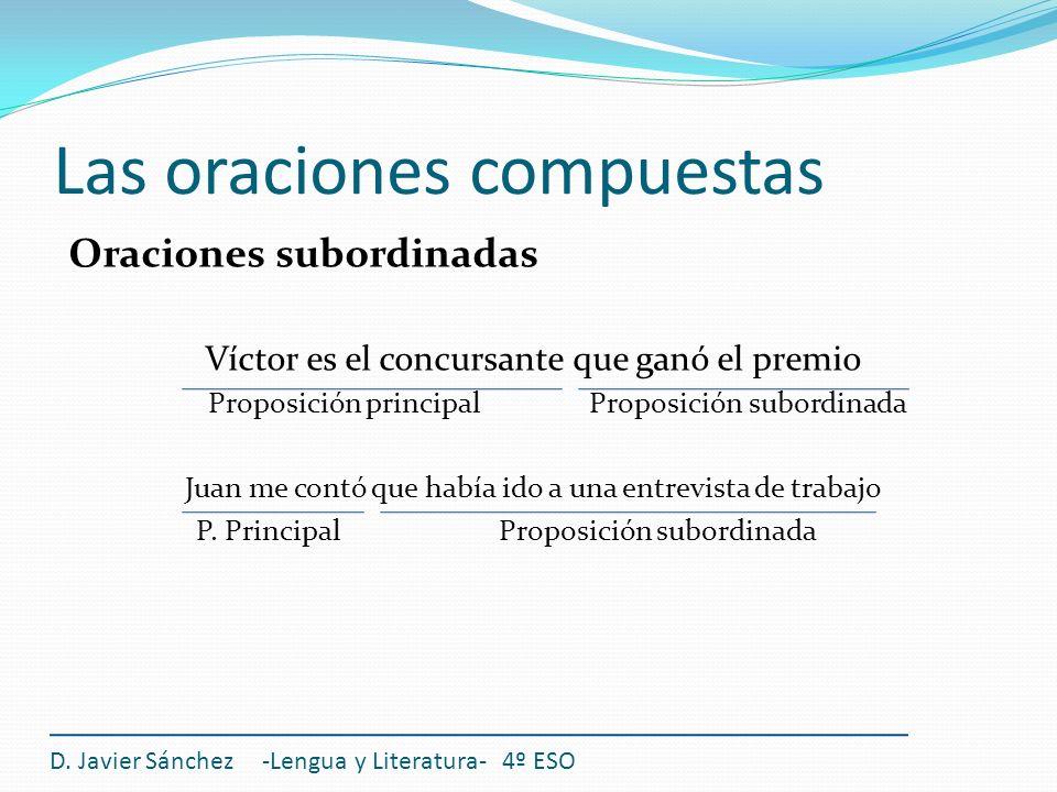 Las oraciones compuestas Oraciones subordinadas Víctor es el concursante que ganó el premio Proposición principal Proposición subordinada Juan me cont
