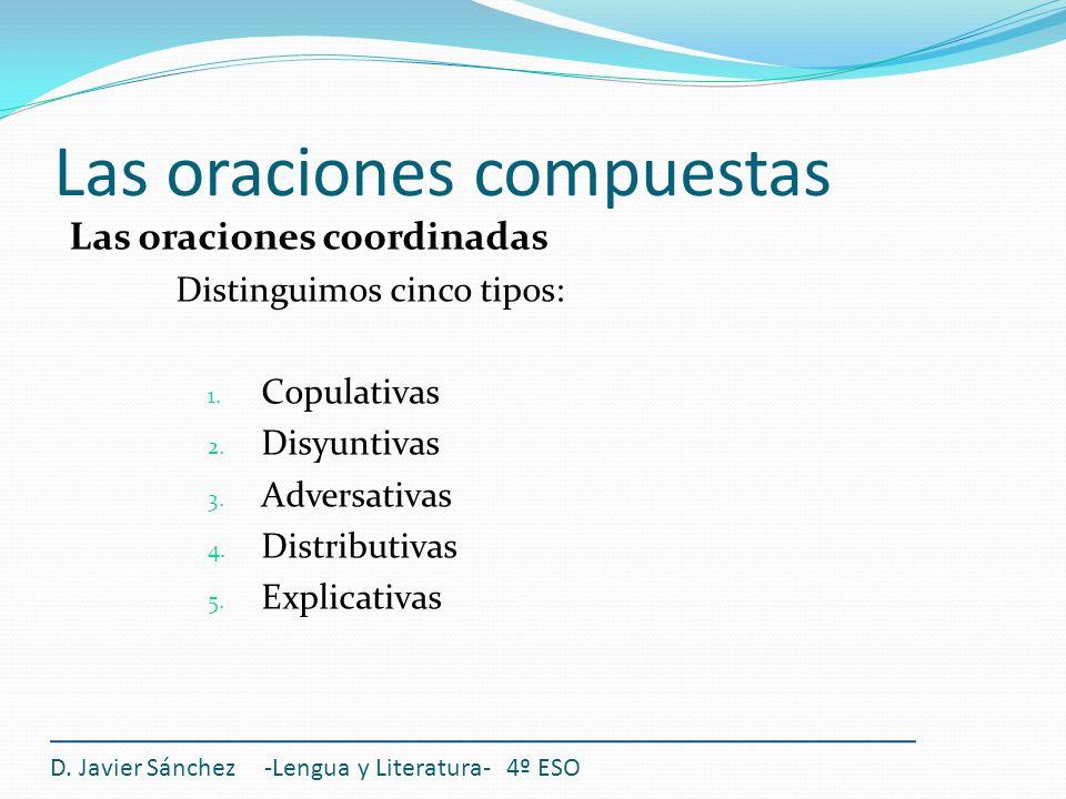 Las oraciones compuestas D. Javier Sánchez -Lengua y Literatura- 4º ESO Las oraciones coordinadas Distinguimos cinco tipos: 1. Copulativas 2. Disyunti
