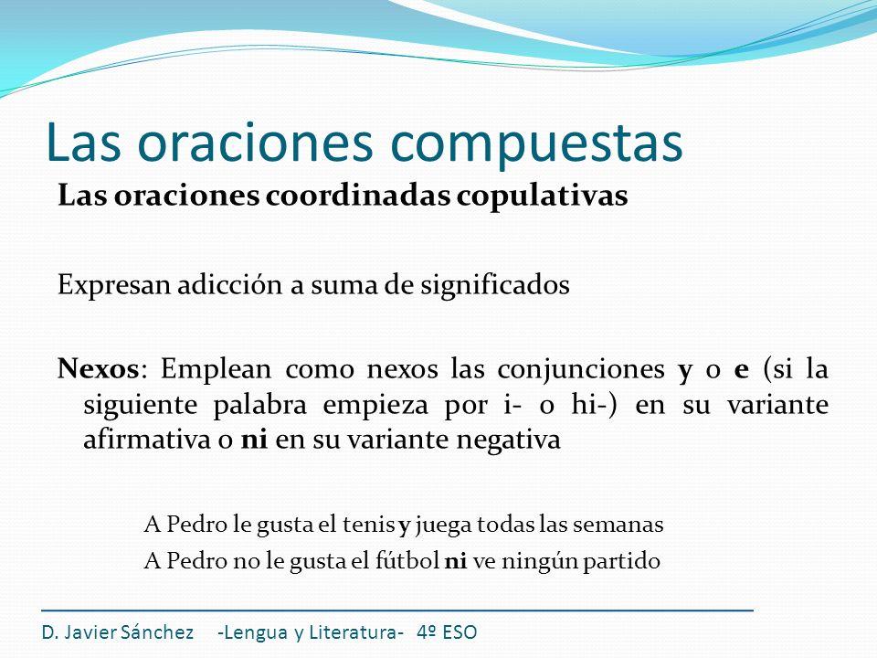 Las oraciones compuestas D. Javier Sánchez -Lengua y Literatura- 4º ESO Las oraciones coordinadas copulativas Expresan adicción a suma de significados