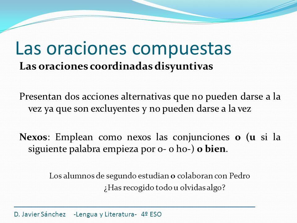 Las oraciones compuestas D. Javier Sánchez -Lengua y Literatura- 4º ESO Las oraciones coordinadas disyuntivas Presentan dos acciones alternativas que