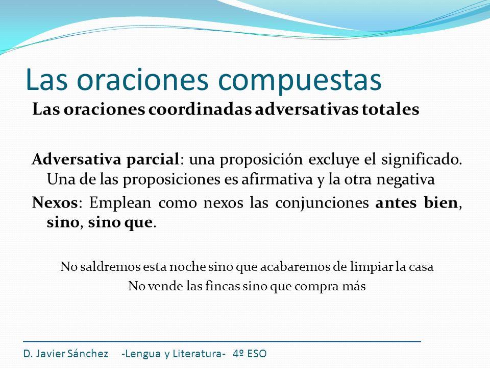 Las oraciones compuestas D. Javier Sánchez -Lengua y Literatura- 4º ESO Las oraciones coordinadas adversativas totales Adversativa parcial: una propos