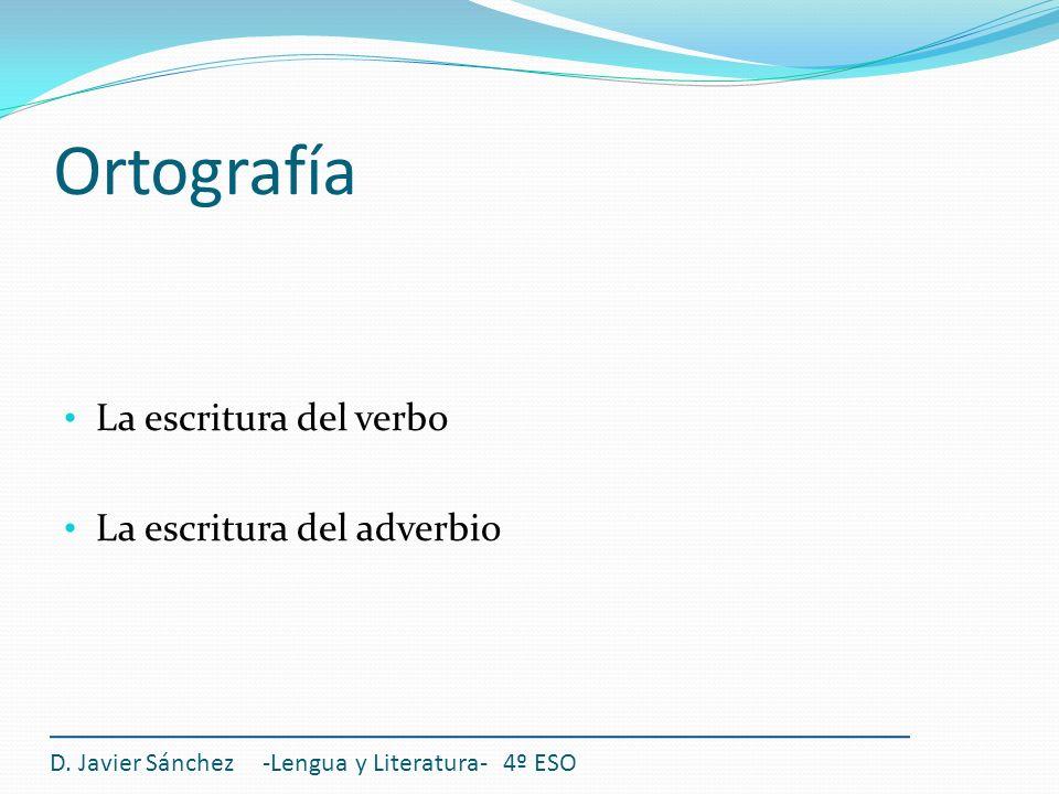Ortografía La escritura del verbo La escritura del adverbio D. Javier Sánchez -Lengua y Literatura- 4º ESO
