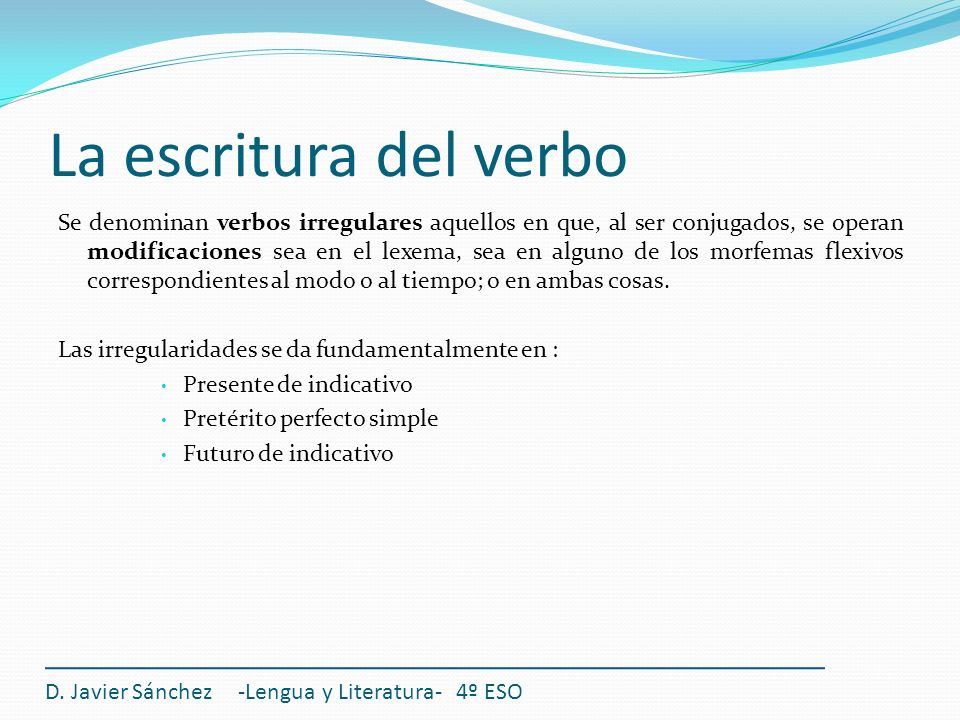 La escritura del verbo Se denominan verbos irregulares aquellos en que, al ser conjugados, se operan modificaciones sea en el lexema, sea en alguno de