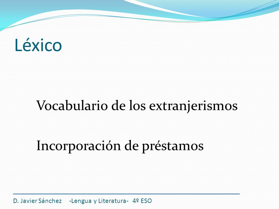 Léxico Vocabulario de los extranjerismos Incorporación de préstamos D. Javier Sánchez -Lengua y Literatura- 4º ESO