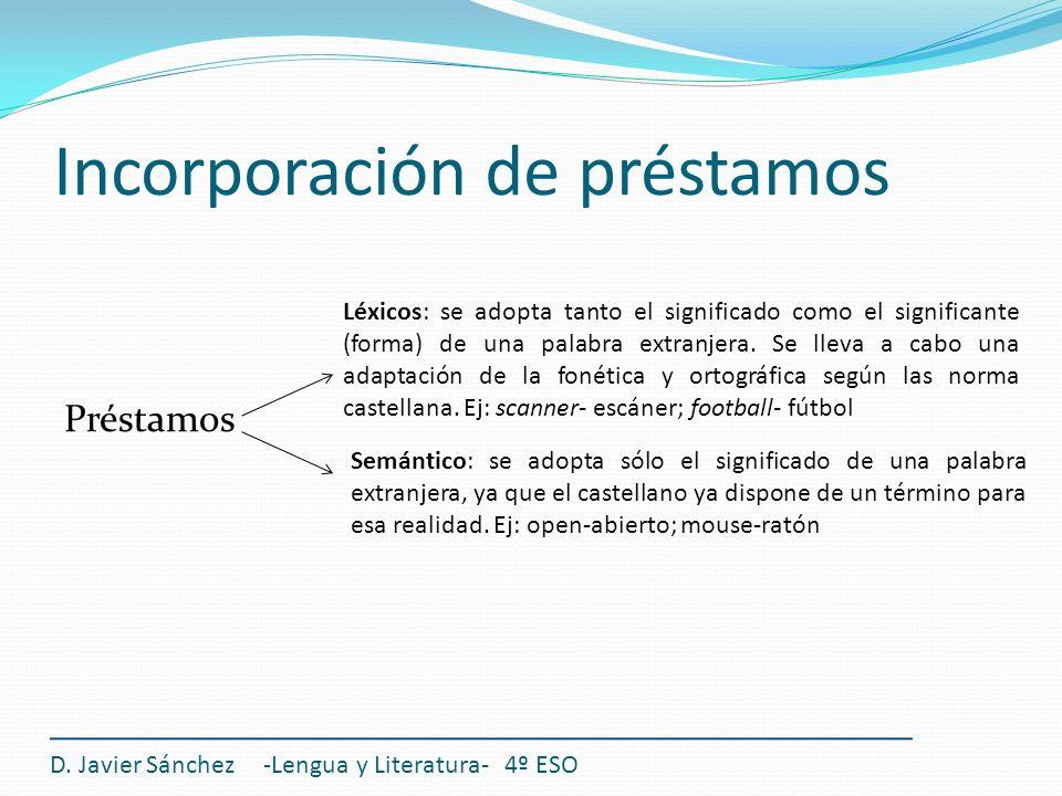 Incorporación de préstamos Préstamos D. Javier Sánchez -Lengua y Literatura- 4º ESO Léxicos: se adopta tanto el significado como el significante (form