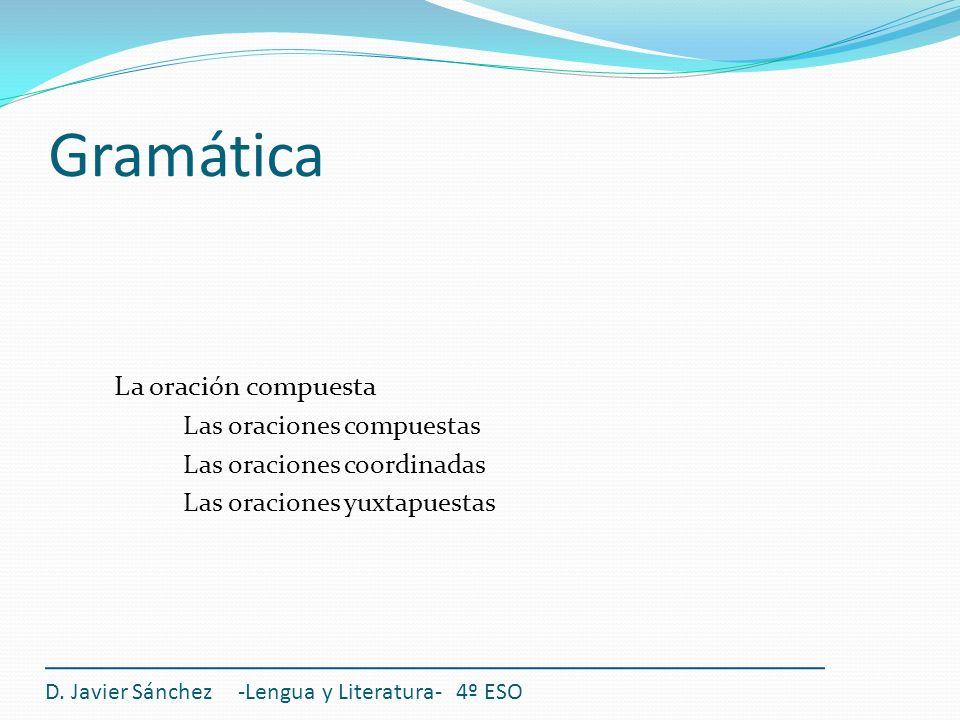 Gramática La oración compuesta Las oraciones compuestas Las oraciones coordinadas Las oraciones yuxtapuestas D. Javier Sánchez -Lengua y Literatura- 4