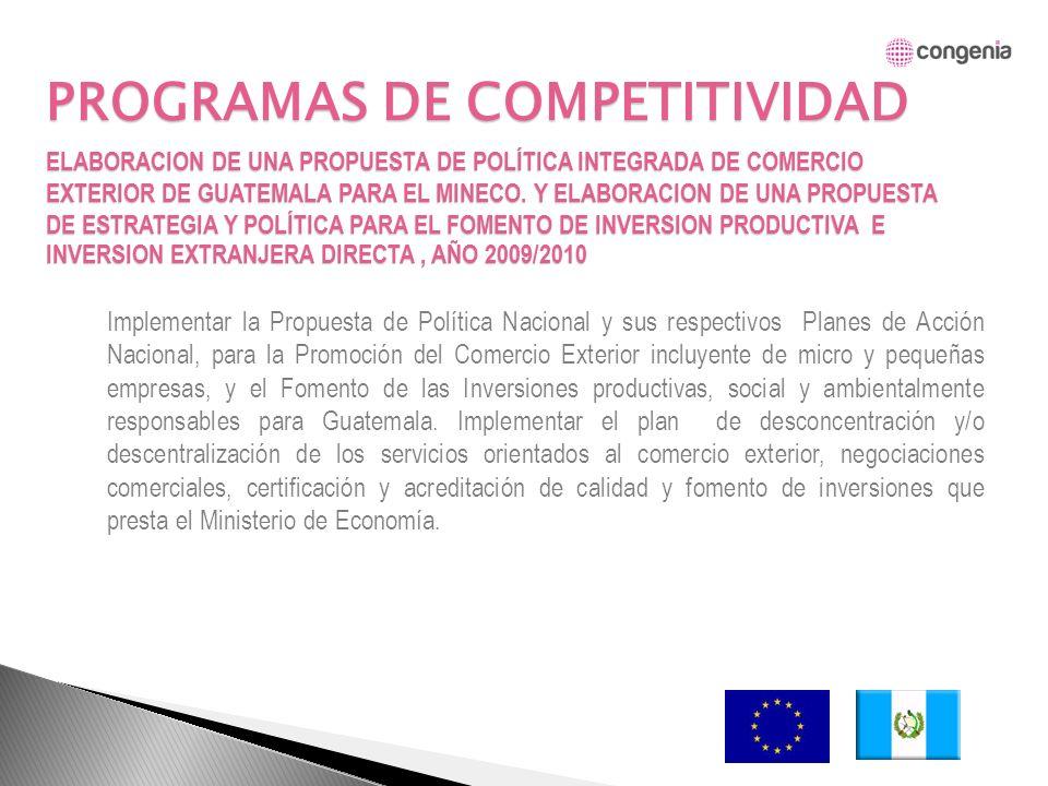 PROGRAMAS DE COMPETITIVIDAD Implementar la Propuesta de Política Nacional y sus respectivos Planes de Acción Nacional, para la Promoción del Comercio Exterior incluyente de micro y pequeñas empresas, y el Fomento de las Inversiones productivas, social y ambientalmente responsables para Guatemala.