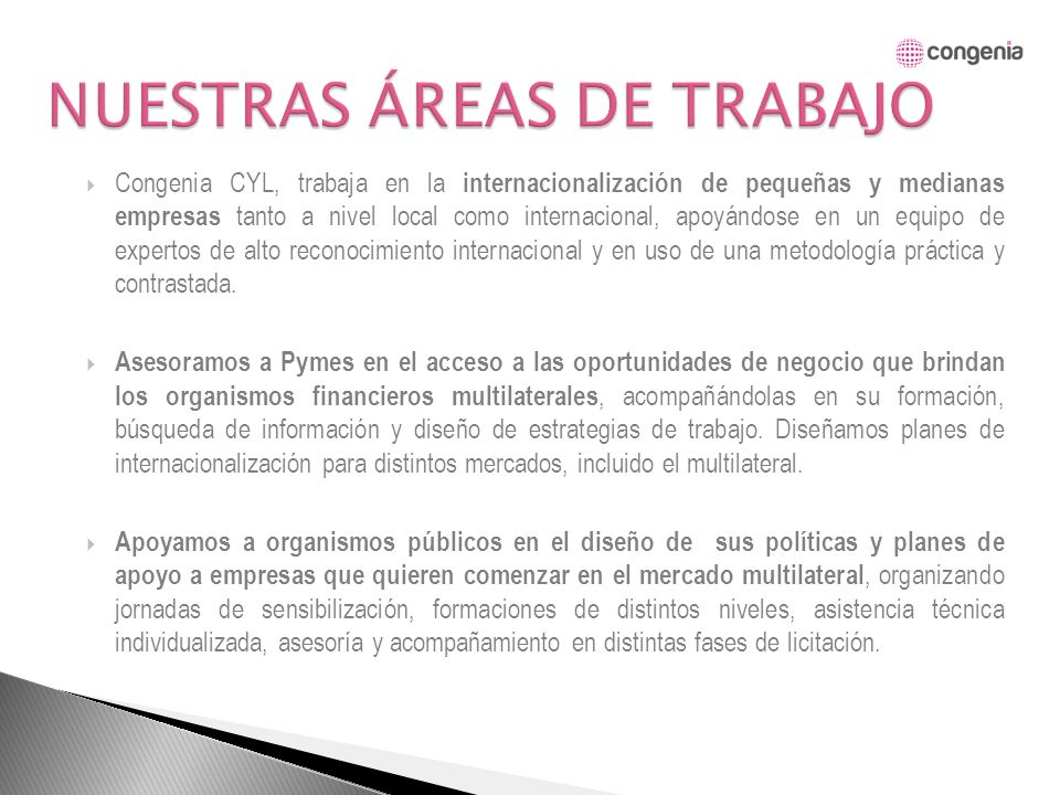 Congenia CYL, trabaja en la internacionalización de pequeñas y medianas empresas tanto a nivel local como internacional, apoyándose en un equipo de expertos de alto reconocimiento internacional y en uso de una metodología práctica y contrastada.