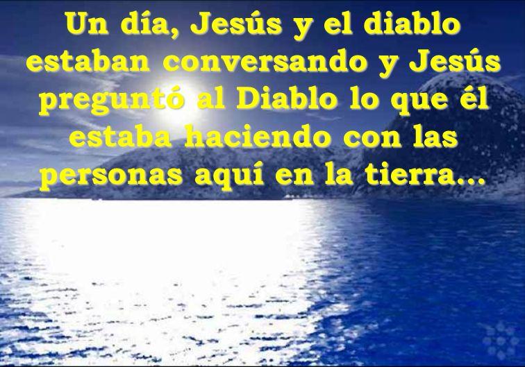 Un día, Jesús y el diablo estaban conversando y Jesús preguntó al Diablo lo que él estaba haciendo con las personas aquí en la tierra...