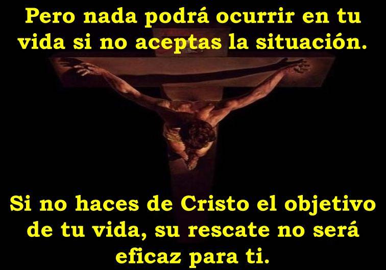Pero nada podrá ocurrir en tu vida si no aceptas la situación. Si no haces de Cristo el objetivo de tu vida, su rescate no será eficaz para ti.
