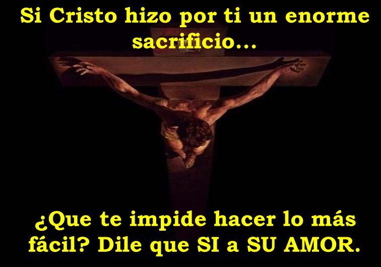 Si Cristo hizo por ti un enorme sacrificio... ¿Que te impide hacer lo más fácil? Dile que SI a SU AMOR.