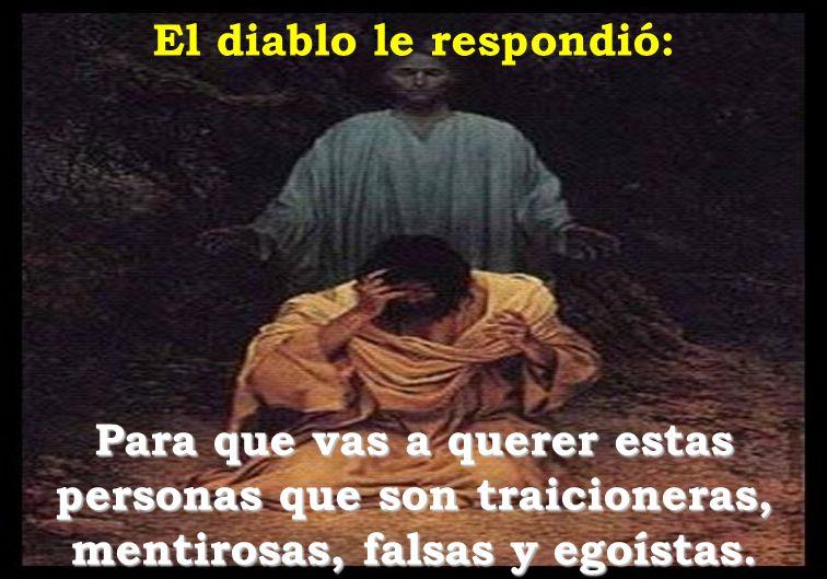 El diablo le respondió: Para que vas a querer estas personas que son traicioneras, mentirosas, falsas y egoístas.