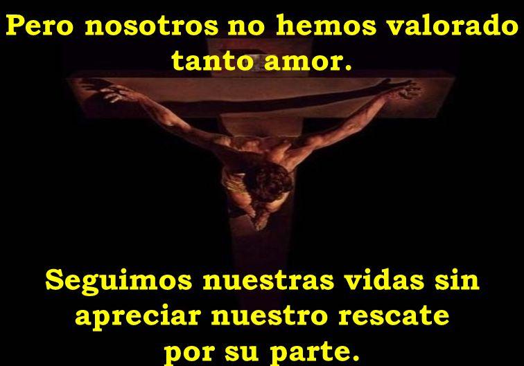 Pero nosotros no hemos valorado tanto amor. Seguimos nuestras vidas sin apreciar nuestro rescate por su parte.