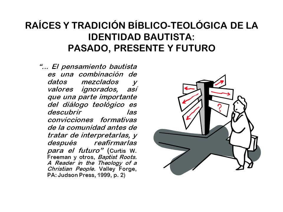 RAÍCES Y TRADICIÓN BÍBLICO-TEOLÓGICA DE LA IDENTIDAD BAUTISTA TRADICIÓN BÍBLICO-TEOLÓGICA CONFESIONES DE FE BAUTISTAS MÁS IMPORTANTES Confesión de Fe de Veinte Artículos, 1609 Breve Confesión de Fe, 1610 Declaración de Fe de una Congragación Inglesa en Amsterdam, 1611 Proposiciones y Conclus.