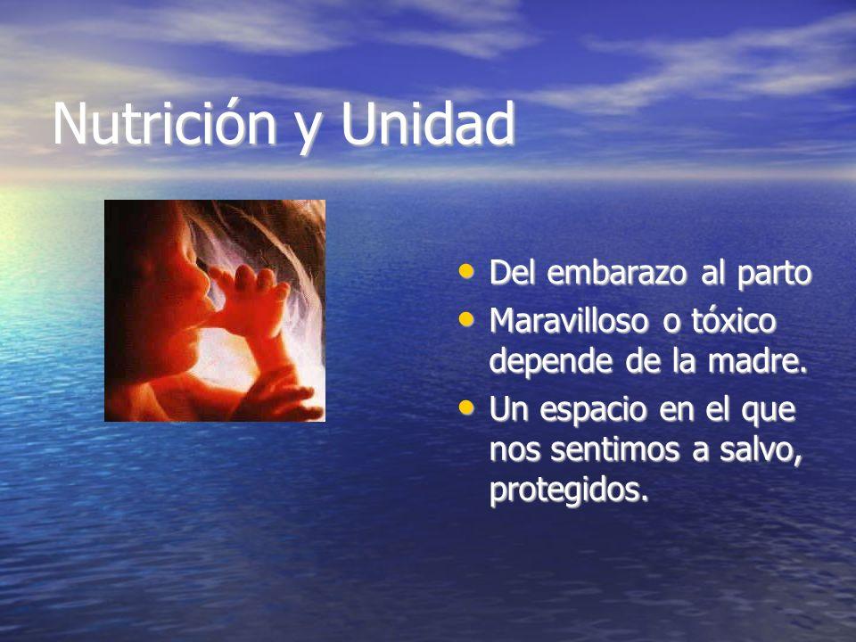 Nutrición y Unidad Del embarazo al parto Del embarazo al parto Maravilloso o tóxico depende de la madre. Maravilloso o tóxico depende de la madre. Un