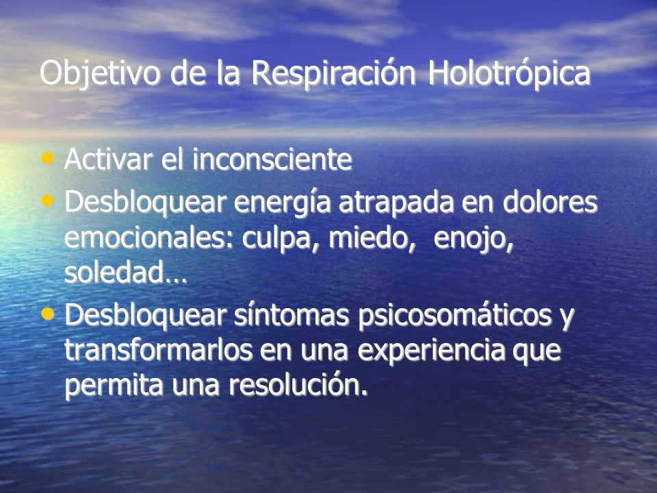 Objetivo de la Respiración Holotrópica Activar el inconsciente Activar el inconsciente Desbloquear energía atrapada en dolores emocionales: culpa, mie