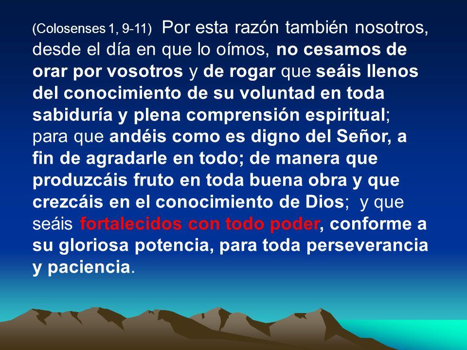 (Colosenses 1, 9-11) Por esta razón también nosotros, desde el día en que lo oímos, no cesamos de orar por vosotros y de rogar que seáis llenos del co