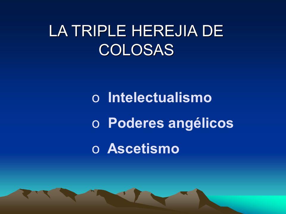 LA TRIPLE HEREJIA DE COLOSAS o Intelectualismo o Poderes angélicos o Ascetismo