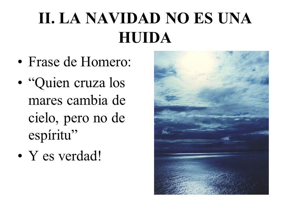 II. LA NAVIDAD NO ES UNA HUIDA Frase de Homero: Quien cruza los mares cambia de cielo, pero no de espíritu Y es verdad!