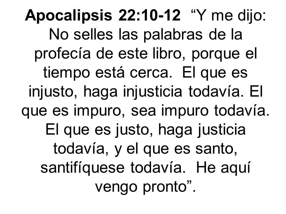 Apocalipsis 22:10-12 Y me dijo: No selles las palabras de la profecía de este libro, porque el tiempo está cerca. El que es injusto, haga injusticia t