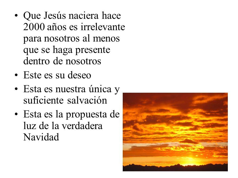Que Jesús naciera hace 2000 años es irrelevante para nosotros al menos que se haga presente dentro de nosotros Este es su deseo Esta es nuestra única