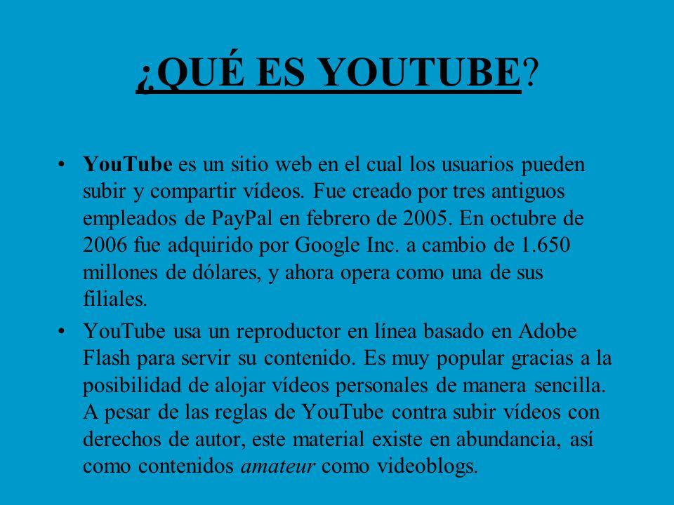¿QUÉ ES YOUTUBE? YouTube es un sitio web en el cual los usuarios pueden subir y compartir vídeos. Fue creado por tres antiguos empleados de PayPal en