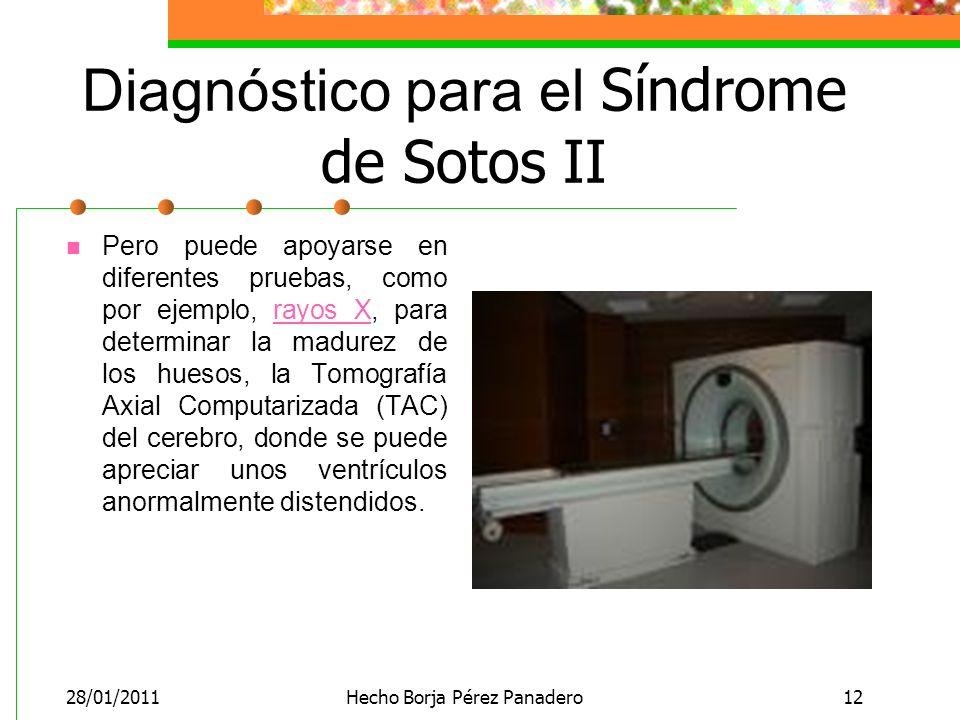28/01/2011Hecho Borja Pérez Panadero12 Diagnóstico para el Síndrome de Sotos II Pero puede apoyarse en diferentes pruebas, como por ejemplo, rayos X, para determinar la madurez de los huesos, la Tomografía Axial Computarizada (TAC) del cerebro, donde se puede apreciar unos ventrículos anormalmente distendidos.rayos X