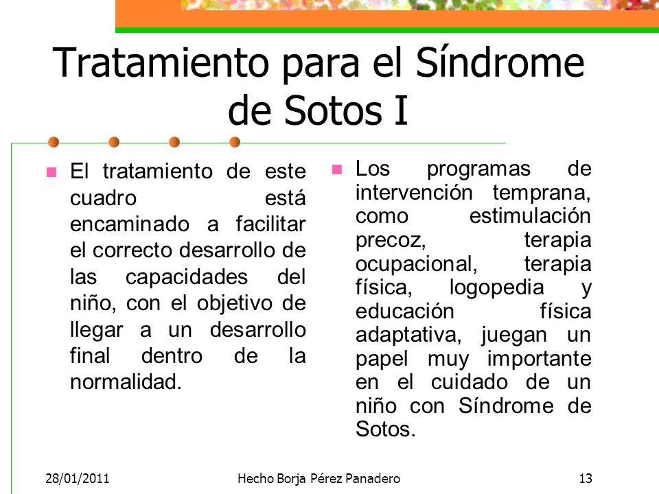 28/01/2011Hecho Borja Pérez Panadero13 Tratamiento para el Síndrome de Sotos I El tratamiento de este cuadro está encaminado a facilitar el correcto desarrollo de las capacidades del niño, con el objetivo de llegar a un desarrollo final dentro de la normalidad.