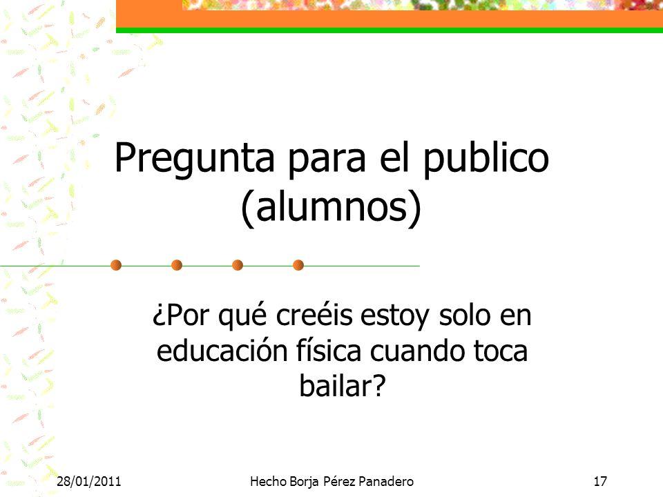 28/01/2011Hecho Borja Pérez Panadero17 Pregunta para el publico (alumnos) ¿Por qué creéis estoy solo en educación física cuando toca bailar?