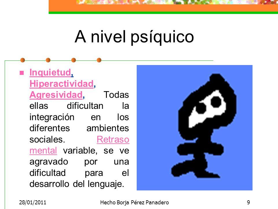 28/01/2011Hecho Borja Pérez Panadero9 A nivel psíquico Inquietud, Hiperactividad, Agresividad, Todas ellas dificultan la integración en los diferentes ambientes sociales.