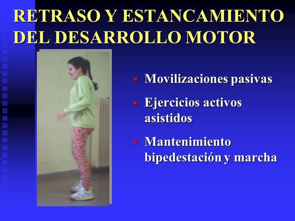 RETRASO Y ESTANCAMIENTO DEL DESARROLLO MOTOR Movilizaciones pasivas Ejercicios activos asistidos Mantenimiento bipedestación y marcha