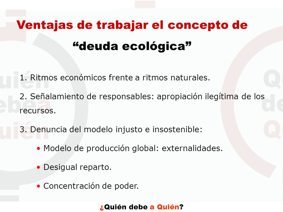 ¿Quién debe a Quién? Ventajas de trabajar el concepto de deuda ecológica 1. Ritmos económicos frente a ritmos naturales. 2. Señalamiento de responsabl