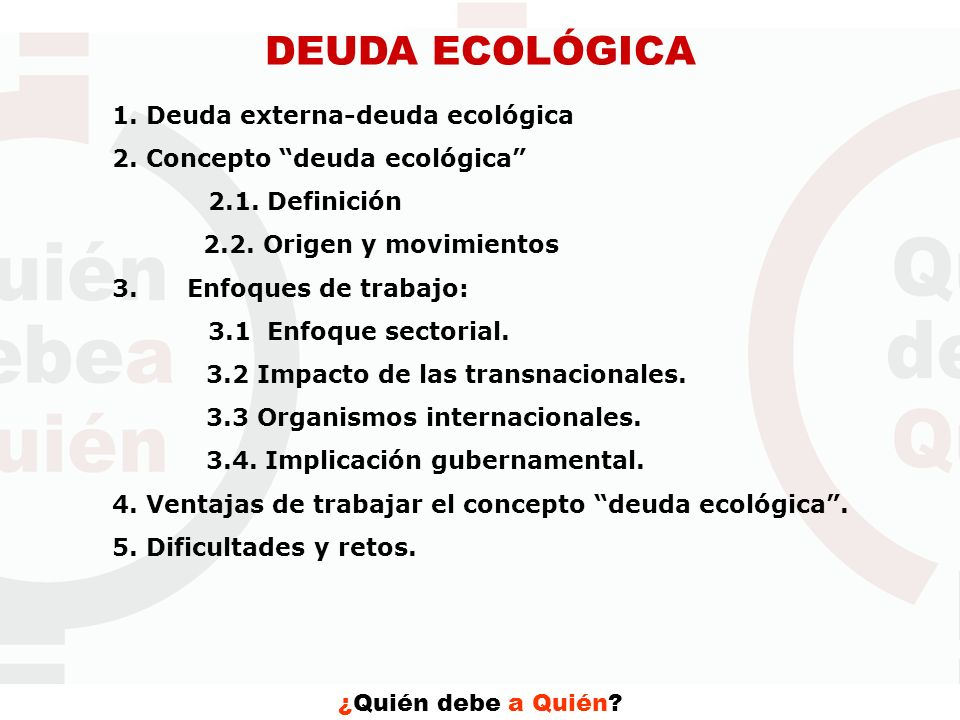 ¿Quién debe a Quién? DEUDA ECOLÓGICA 1. Deuda externa-deuda ecológica 2. Concepto deuda ecológica 2.1. Definición 2.2. Origen y movimientos 3. Enfoque